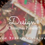 私にとってデザインは、クリスマスプレゼントのようなものかもしれない